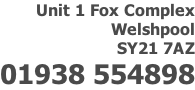 Unit 1 Fox Complex Welshpool SY21 7AZ 01938 554898